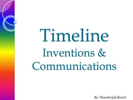 Timeline Inventions & Communications By: Shardeyjah Beard.