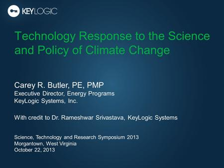 Technology Response to the Science and Policy of Climate Change Carey R. Butler, PE, PMP Executive Director, Energy Programs KeyLogic Systems, Inc. With.