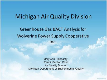Michigan Air Quality Division Greenhouse Gas BACT Analysis for Wolverine Power Supply Cooperative Inc. Mary Ann Dolehanty Permit Section Chief Air Quality.
