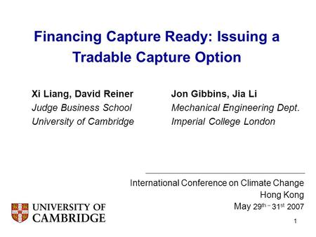 1 Xi Liang, David Reiner Judge Business School University of Cambridge International Conference on Climate Change Hong Kong May 29 th – 31 st 2007 Financing.