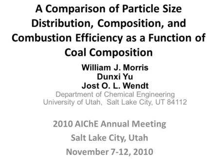 A Comparison of Particle Size Distribution, Composition, and Combustion Efficiency as a Function of Coal Composition 2010 AIChE Annual Meeting Salt Lake.