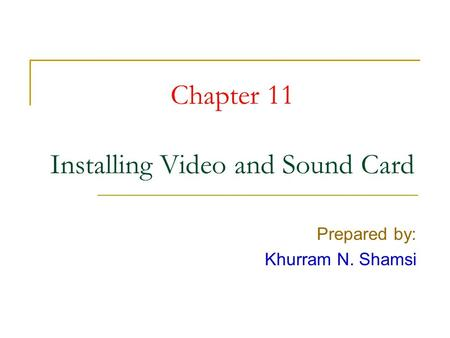 Chapter 11 Installing Video and Sound Card Prepared by: Khurram N. Shamsi.