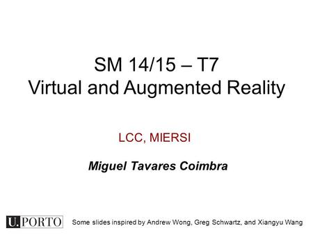 LCC, MIERSI SM 14/15 – T7 Virtual and Augmented Reality Miguel Tavares Coimbra Some slides inspired by Andrew Wong, Greg Schwartz, and Xiangyu Wang.