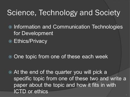 Science, Technology and Society  Information and Communication Technologies for Development  Ethics/Privacy  One topic from one of these each week 