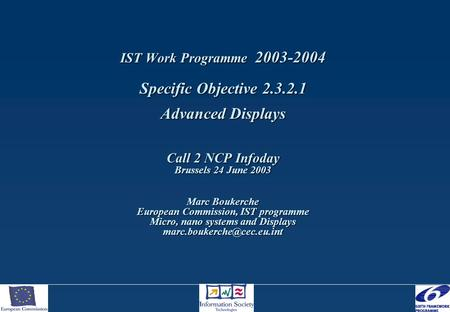 IST Work Programme 2003-2004 Specific Objective 2.3.2.1 Advanced Displays Call 2 NCP Infoday Brussels 24 June 2003 Marc Boukerche European Commission,
