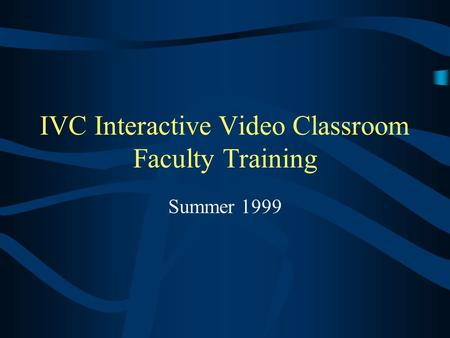 IVC Interactive Video Classroom Faculty Training Summer 1999.