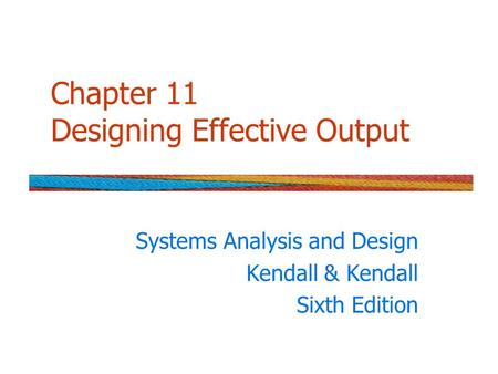 Chapter 11 Designing Effective Output Systems Analysis and Design Kendall & Kendall Sixth Edition.