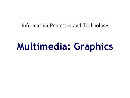 Information Processes and Technology Multimedia: Graphics.