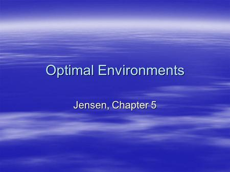 Optimal Environments Jensen, Chapter 5.  Psychological Environment –Facilitator – learner relationship  Trust  Safetystudents feel good & learn  Mutual.