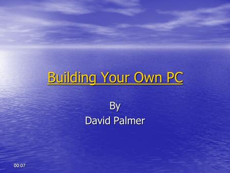 00:07 Building Your Own PC Building Your Own PCBy David Palmer.