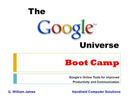 The Universe Boot Camp Google's Online Tools for improved Productivity and Communication G. William JamesHandheld Computer Solutions.