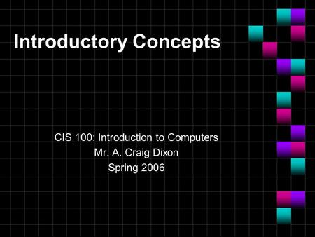 Introductory Concepts CIS 100: Introduction to Computers Mr. A. Craig Dixon Spring 2006.