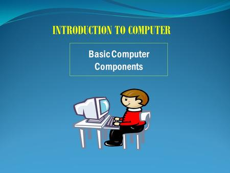 Basic Computer Components INTRODUCTION TO COMPUTER.