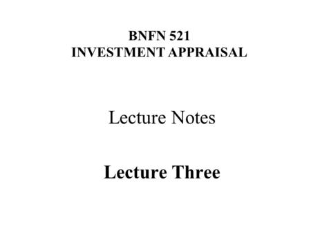 BNFN 521 INVESTMENT APPRAISAL Lecture Notes Lecture Three.