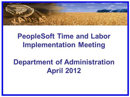 PeopleSoft Time and Labor Implementation Meeting Department of Administration April 2012 1.