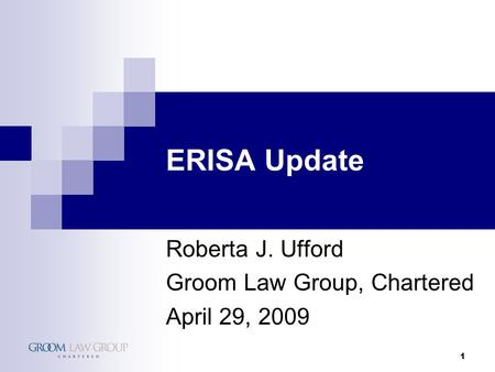 1 ERISA Update Roberta J. Ufford Groom Law Group, Chartered April 29, 2009.