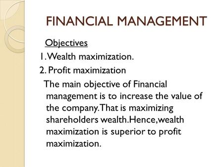 FINANCIAL MANAGEMENT Objectives 1. Wealth maximization. 2. Profit maximization The main objective of Financial management is to increase the value of the.