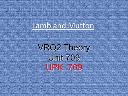 Lamb and Mutton VRQ2 Theory Unit 709 UPK 709. Lamb/Mutton There are 3 main types of classification of sheep that are used for human consumption Milk Fed.