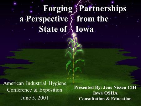 Forging Partnerships a Perspective from the State of Iowa American Industrial Hygiene Conference & Exposition June 5, 2001 Presented By: Jens Nissen CIH.