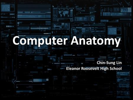 Computer Anatomy Chin-Sung Lin Eleanor Roosevelt High School.