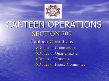CANTEEN OPERATIONS SECTION 709 Canteen Operations  Duties of Commander  Duties of Quartermaster  Duties of Trustees  Duties of House Committee.
