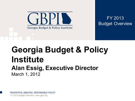 FY 2013 Budget Overview FY 2012 Budget Overview | www.gbpi.org Georgia Budget & Policy Institute Alan Essig, Executive Director March 1, 2012.