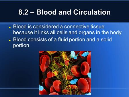 8.2 – Blood and Circulation Blood is considered a connective tissue because it links all cells and organs in the body Blood consists of a fluid portion.