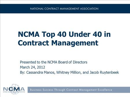 NCMA Top 40 Under 40 in Contract Management Presented to the NCMA Board of Directors March 24, 2012 By: Cassandra Manos, Whitney Million, and Jacob Ruytenbeek.