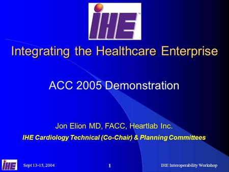 Sept 13-15, 2004 IHE Interoperability Workshop 1 Integrating the Healthcare Enterprise ACC 2005 Demonstration Jon Elion MD, FACC, Heartlab Inc. IHE Cardiology.