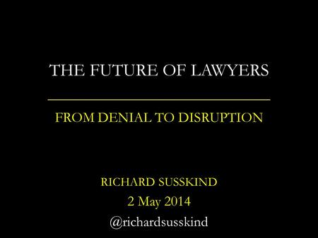 THE FUTURE OF LAWYERS FROM DENIAL TO DISRUPTION RICHARD SUSSKIND 2 May