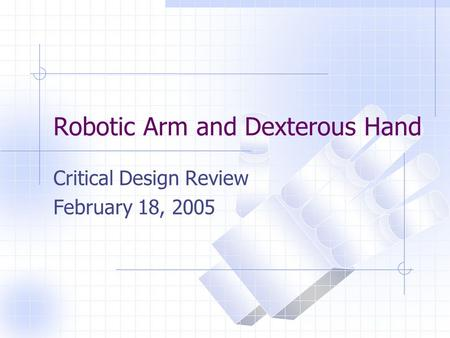 Robotic Arm and Dexterous Hand Critical Design Review February 18, 2005.