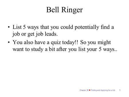 Chapter 38 Finding and Applying for a Job Bell Ringer List 5 ways that you could potentially find a job or get job leads. You also have a quiz today!!