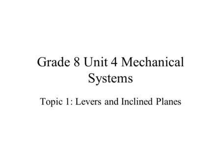 Grade 8 Unit 4 Mechanical Systems Topic 1: Levers and Inclined Planes.