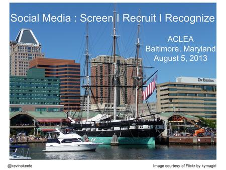 @kevinokeefe Social Media : Screen I Recruit I Recognize ACLEA Baltimore, Maryland August 5, 2013 Image courtesy of Flickr by kymagirl.