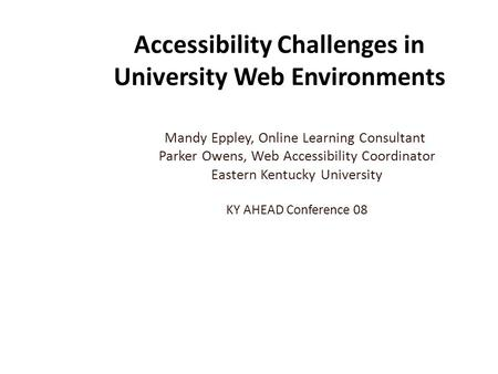 Accessibility Challenges in University Web Environments Mandy Eppley, Online Learning Consultant Parker Owens, Web Accessibility Coordinator Eastern Kentucky.