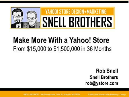 SNELL BROTHERS 500 Russell Street, Suite 30, Starkville, MS 39759© 2005 Snell Brothers Web Marketing + Design Make More With a Yahoo! Store From $15,000.