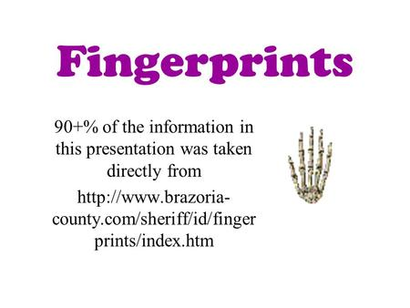 Fingerprints 90+% of the information in this presentation was taken directly from  county.com/sheriff/id/finger prints/index.htm.