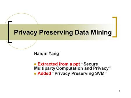 "1 Privacy Preserving Data Mining Haiqin Yang Extracted from a ppt ""Secure Multiparty Computation and Privacy"" Added ""Privacy Preserving SVM"""