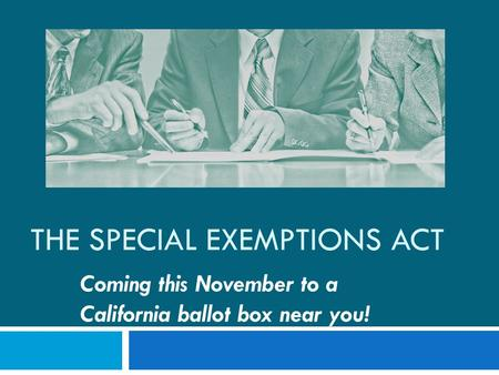 THE SPECIAL EXEMPTIONS ACT Coming this November to a California ballot box near you!