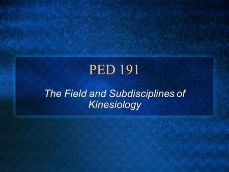 PED 191 The Field and Subdisciplines of Kinesiology.