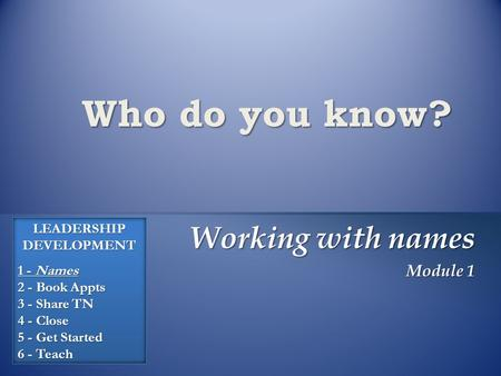 Who do you know? Working with names Module 1 LEADERSHIP DEVELOPMENT 1 - Names 2 - Book Appts 3 - Share TN 4 - Close 5 - Get Started 6 - Teach.