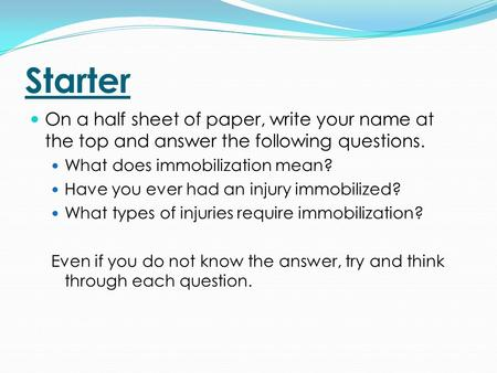 Starter On a half sheet of paper, write your name at the top and answer the following questions. What does immobilization mean? Have you ever had an injury.
