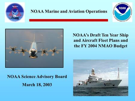 NOAA's Draft Ten Year Ship and Aircraft Fleet Plans and the FY 2004 NMAO Budget NOAA Science Advisory Board March 18, 2003 NOAA Marine and Aviation Operations.