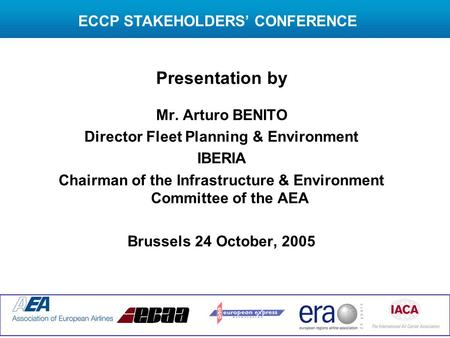 Presentation by Mr. Arturo BENITO Director Fleet Planning & Environment IBERIA Chairman of the Infrastructure & Environment Committee of the AEA Brussels.