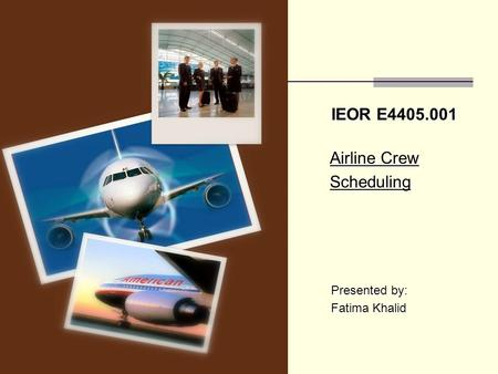IEOR E4405.001 Airline Crew Airline Crew Scheduling Scheduling Presented by: Presented by: Fatima Khalid Fatima Khalid.