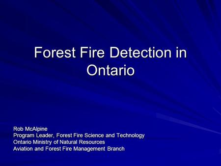 Forest Fire Detection in Ontario Rob McAlpine Program Leader, Forest Fire Science and Technology Ontario Ministry of Natural Resources Aviation and Forest.