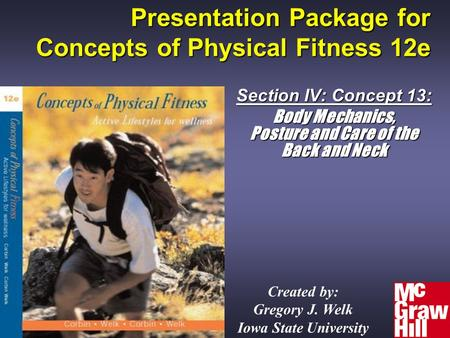 Presentation Package for Concepts of Physical Fitness 12e Section IV: Concept 13: Body Mechanics, Posture and Care of the Back and Neck Created by: Gregory.