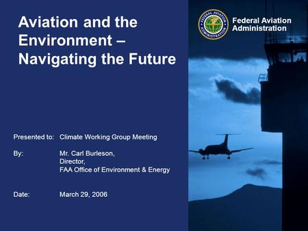 Federal Aviation Administration Aviation and the Environment – Navigating the Future Presented to:Climate Working Group Meeting By: Mr. Carl Burleson,