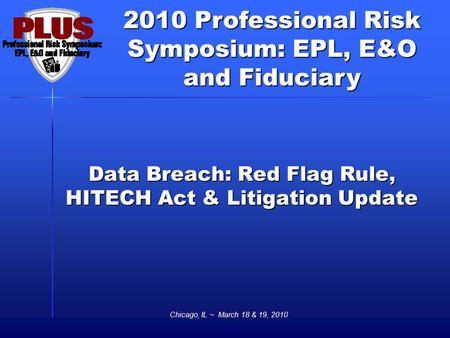 2010 Professional Risk Symposium: EPL, E&O and Fiduciary Chicago, IL ~ March 18 & 19, 2010 Data Breach: Red Flag Rule, HITECH Act & Litigation Update.