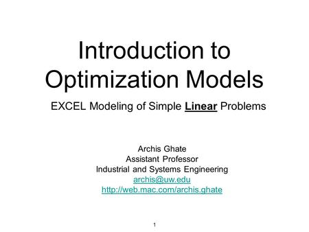 Introduction to Optimization Models EXCEL Modeling of Simple Linear Problems 1 Archis Ghate Assistant Professor Industrial and Systems Engineering